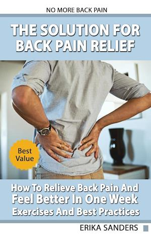 The Solution For Back Pain Relief - How To Relieve Back Pain And Feel Better In One Week - Exercises And Best Practices. No More Back Pain!