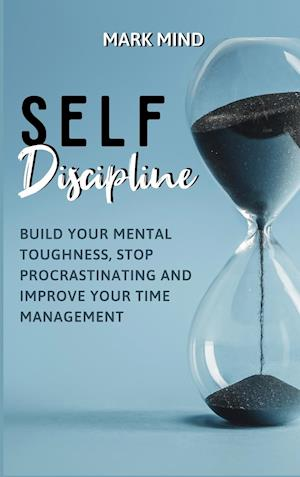 SELF DISCIPLINE : BUILD YOUR MENTAL TOUGHNESS ,STOP PROCRASTINATING AND IMPROVE YOUR TIME MANAGEMENT