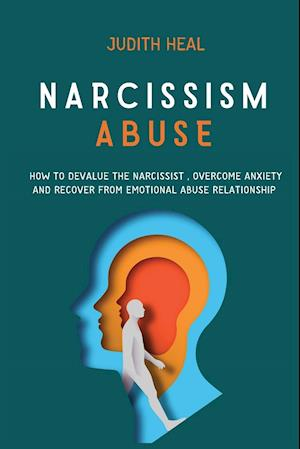 NARCISSISM ABUSE : HOW TO DEVALUE THE NARCISSIST, OVERCOME ANXIETY AND RECOVER FROM EMOTIONAL ABUSE