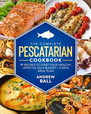 The Complete Pescatarian Cookbook: 99 Recipes to Start Your Healthy Lifestyle On a Budget + 3 Days Meal Plan