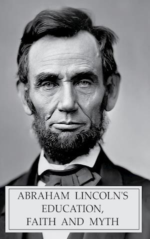 ABRAHAM LINCOLN'S EDUCATION,  FAITH AND MYTH