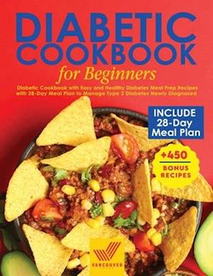 Diabetic Cookbook for Beginners: Diabetic Cookbook with Easy and Healthy Diabetes Meal Prep Recipes with 28-Day Meal Plan to Manage Type 2 Diabetes Ne