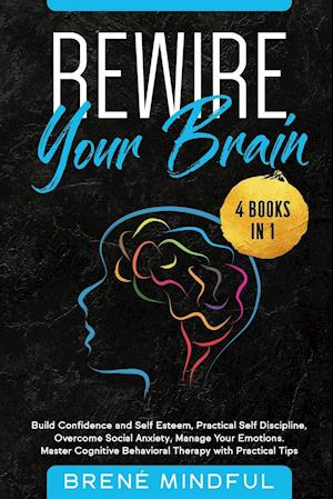 Rewire Your Brain: 4 Books in 1: Build Confidence and Self Esteem, Practical Self Discipline, Overcome Social Anxiety, Manage Your Emotions. Master C