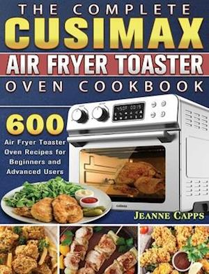 The Complete CUSIMAX Air Fryer Toaster Oven Cookbook
