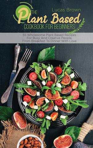 The Plant Based Cookbook For Beginners