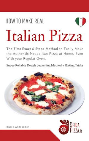 How to Make Real ITalian Pizza: The First Exact 6 Steps Method to Easily Make the Authentic Neapolitan Pizza at Home, Even With your Regular Oven. Sup