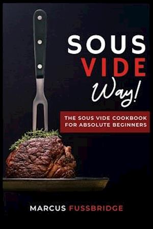 Sous Vide Way!-The Sous Vide Cookbook for Absolute Beginners