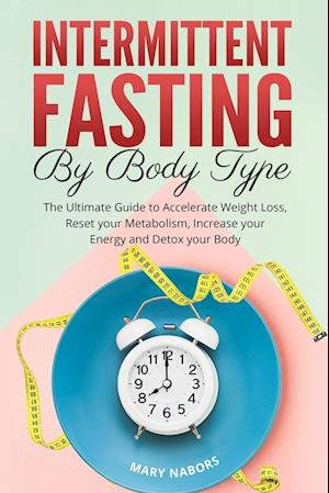 Intermittent Fasting by Body Type: The Ultimate Guide to Accelerate Weight Loss, Reset your Metabolism, Increase your Energy and Detox your Body