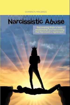 NARCISSISTIC ABUSE: Recovering from a toxic relationship and becoming the Narcissist's nightmare