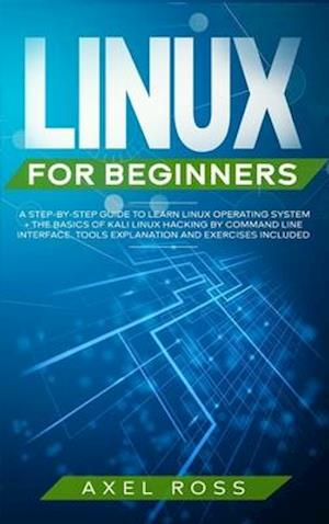 Linux for Beginners: A Step-By-Step Guide to Learn Linux Operating System + The Basics of Kali Linux Hacking by Command Line Interface. Tools Explanat