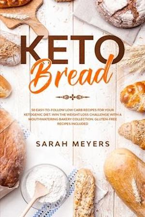 Keto Bread: 50 Easy-to-Follow Low-Carb Recipes for Your Ketogenic Diet. Win the Weight-Loss Challenge with a Mouthwatering Bakery Collection + Gluten-