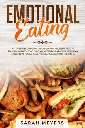 Emotional Eating: A Step By Step Guide to Stop Overeating - Nourish a Healthy Relationship with Food Through Meditation. A Proven Workbook Included to