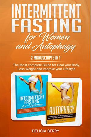 Intermittent Fasting For Women And Autophagy: 2 Manuscripts In 1: The Most complete Guide for Heal your Body, Loss Weight and improve your Lifestyle
