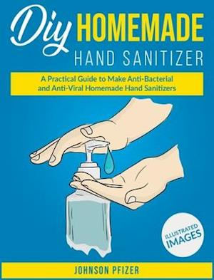 Homemade Hand Sanitizer: A Practical Guide to Make Anti-Bacterial and Anti-Viral Homemade Sanitizers