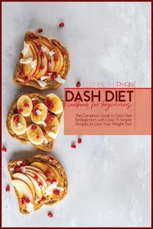 Dash Diet Cookbook For Beginners: The Complete Guide to dash Diet for Beginners with Over 75 Simple Recipes to Lose Your Weight Fast