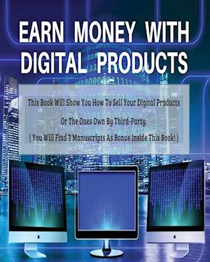 EARN MONEY WITH DIGITAL PRODUCTS - THIS BOOK WILL SHOW YOU HOW TO SELL YOUR DIGITAL PRODUCTS OR THE ONES OWN BY THIRD-PARTY ! - PAPERBACK - ENGLISH VE