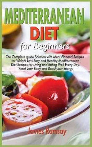 Mediterranean Diet for Beginners: The Complete Guide Solution with Meal Plan and Recipes for Weight Loss and Eating Well Every Day Reset your Body, an