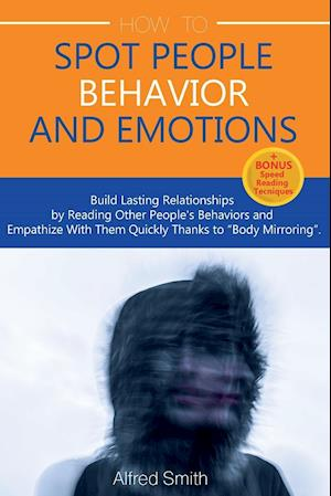 """HOW TO SPOT PEOPLE BEHAVIOR AND EMOTIONS: Build Lasting Relationships by Reading Other People's Behaviors and Empathize With Them Quickly Thanks to """"B"""