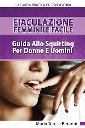 Eiaculazione Femminile Facile! Guida Pratica Ed Esplicita Allo Squirting Per Donne E Uomini