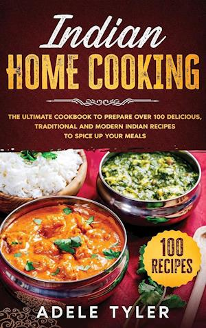 Indian Home Cooking: The Ultimate Cookbook To Prepare Over 100 Delicious, Traditional And Modern Indian Recipes To Spice Up Your Meals