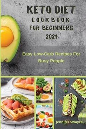 KETO DIET COOKBOOK FOR BEGINNERS 2021: Easy Low Carb Recipes For Busy People