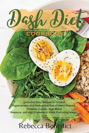 DASH DIET COOKBOOK: Quick and Easy Recipes to Combat Hypertension and Reduce the Risk of Heart Disease, Diabetes, Cancer, High Blood Pressure, While