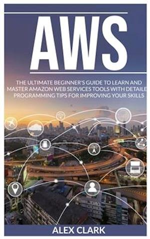 AWS: THE ULTIMATE BEGINNER'S GUIDE TO LEARN AND MASTER AMAZON WEB SERVICES TOOLS WITH DETAILED PROGRAMMING TIPS FOR IMPROVING YOUR SKILLS.