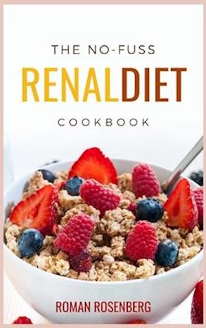The No-Fuss Renal Diet Cookbook: Delicious, Tasty and Healthy Recipes to avoid Kidney Disease with the revolutionary Renal Diet. Start now to eat well