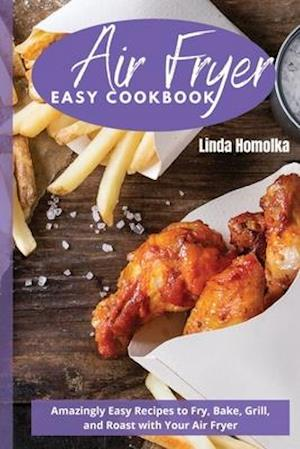 AIR FRYER EASY COOKBOOK: Amazingly Easy Recipes to Fry, Bake, Grill and Roast With Your Air Fryer