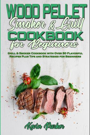 Wood Pellet Smoker and Grill Cookbook for Beginners: Grill & Smoker Cookbook with Over 50 Flavorful Recipes Plus Tips and Strategies for Beginners