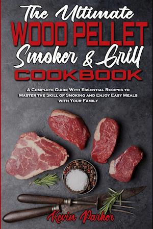 The Ultimate Wood Pellet Smoker and Grill Cookbook: A Complete Guide With Essential Recipes to Master the Skill of Smoking and Enjoy Easy Meals with Y