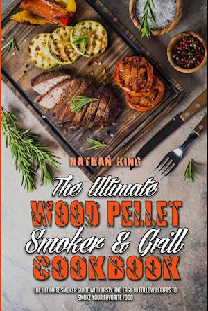 The Ultimate Wood Pellet Smoker and Grill Cookbook: The Ultimate Smoker Guide with Tasty and Easy to Follow Recipes to Smoke Your Favorite Food