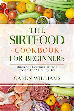 The Sirtfood Cookbook for Beginners: Quick And Delicious Sirtfood Recipes For A Healthy Diet