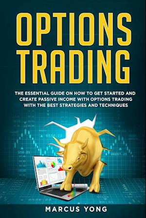 Options Trading for Beginners: The Essential Guide On How To Get Started And Create Passive Income With Options Trading With The Best Strategies And T
