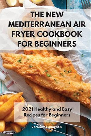 The New Mediterranean Air Fryer Cookbook for Beginners: 2021 Healthy and Easy Recipes for Beginners