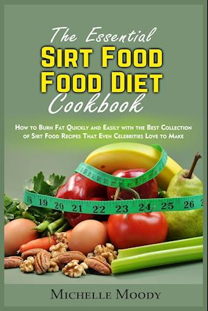 The Essential Sirt Food Diet Cookbook: How to Burn Fat Quickly and Easily with the Best Collection of Sirt Food Recipes That Even Celebrities Love to