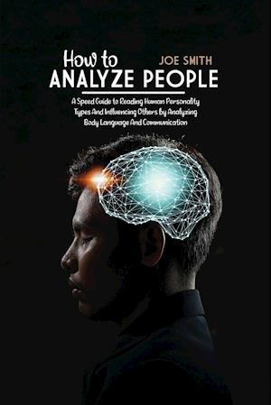 How To Analyze People: A Speed Guide to Reading Human Personality Types And Influencing Others by Analyzing Body Language And Communication