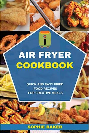 Air Fryer Cookbook: Quick and Easy Fried Food Recipes for Creative Meals