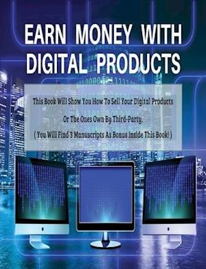 EARN MONEY WITH DIGITAL PRODUCTS - THIS BOOK WILL SHOW YOU HOW TO SELL YOUR DIGITAL PRODUCTS OR THE ONES OWN BY THIRD-PARTY ! - HARDBACK / RIGID COVER