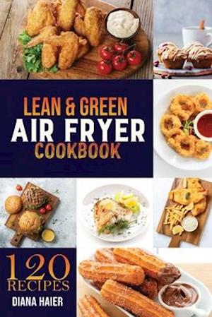 LEAN & GREEN AIR FRYER COOKBOOK: 120 GREEN & LEAN AIR FRYER RECIPES TO TASTE HEALTHIER FRIED FAVORITES. THE STEP-BY-STEP WEIGHT LOSS PROGRAM O