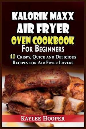 Kalorik Maxx Air Fryer Oven Cookbook for Beginners: 40 Crispy, Quick and Delicious Recipes for Air Fryer Lovers