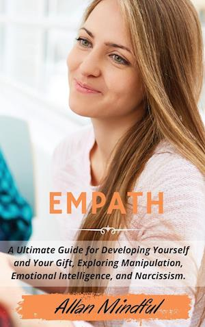 EMPATH: A Ultimate Guide for Developing Yourself and Your Gift, Exploring Manipulation, Emotional Intelligence, and Narcissism. | March 2021 Edition|