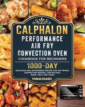 Calphalon Performance Air Fry Convection Oven Cookbook for Beginners: 1000-Day Delicious and Affordable Recipe for Air Frying, Convection Baking, Conv