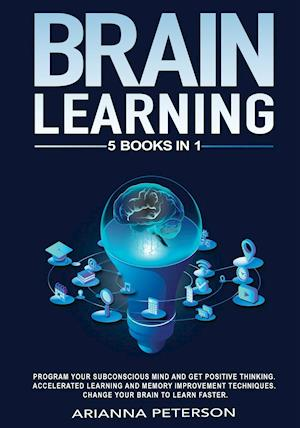 BRAIN LEARNING: PROGRAM YOUR SUBCONSCIOUS MIND AND GET POSITIVE THINKING. ACCELERATED LEARNING AND MEMORY IMPROVEMENT TECHNIQUES. CHANGE YOUR BRAIN TO