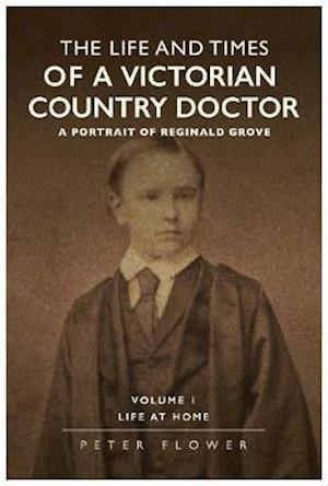 The Life And Times Of A Victorian Country Doctor : A Portrait Of Reginald Grove