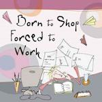 Born to Shop Forced to Work (Born to Shop Gift Books)