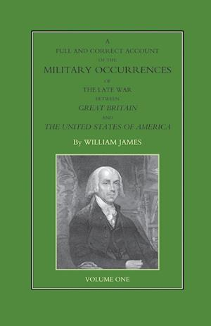 Bog, hæftet FULL AND CORRECT ACCOUNT OF THE MILITARY OCCURRENCES OF THE LATE WAR BETWEEN GREAT BRITAIN AND THE UNITED STATES OF AMERICA Volume One af William James