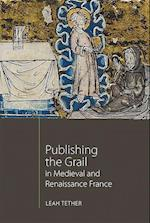 Publishing the Grail in Medieval and Renaissance France (Arthurian Studies, nr. 85)