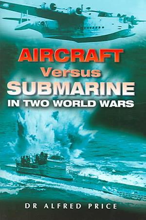 Aircraft Versus Submarine: in Two World Wars
