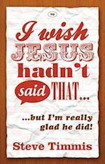 I Wish Jesus Hadn't Said That... af Steve Timmis